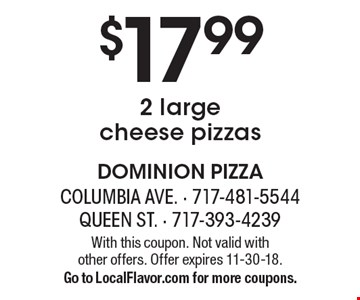 $17.99 2 large cheese pizzas. With this coupon. Not valid with other offers. Offer expires 11-30-18. Go to LocalFlavor.com for more coupons.