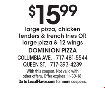 $15.99 large pizza, chicken tenders & french fries OR large pizza & 12 wings. With this coupon. Not valid with other offers. Offer expires 11-30-18. Go to LocalFlavor.com for more coupons.