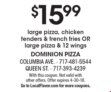 $15.99 large pizza, chicken tenders & french fries or large pizza & 12 wings. With this coupon. Not valid with other offers. Offer expires 4-30-18. Go to LocalFlavor.com for more coupons.