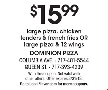 $15.99 large pizza, chicken tenders & french fries OR large pizza & 12 wings. With this coupon. Not valid with other offers. Offer expires 8/31/18. Go to LocalFlavor.com for more coupons.