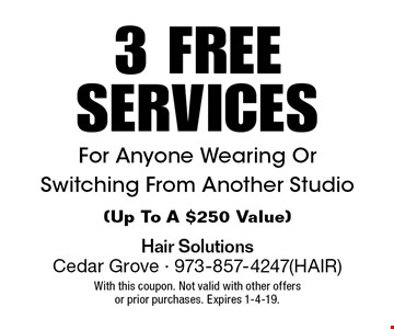 3 FREE SERVICES For Anyone Wearing Or Switching From Another Studio(Up To A $250 Value). With this coupon. Not valid with other offers or prior purchases. Expires 1-4-19.