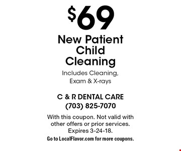 $69 New Patient Child Cleaning Includes Cleaning, Exam & X-rays. With this coupon. Not valid with other offers or prior services. Expires 3-24-18.Go to LocalFlavor.com for more coupons.