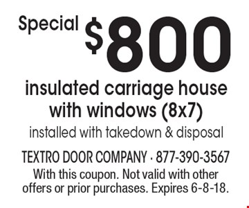 $800 insulated carriage house with windows (8x7) installed with takedown & disposal. With this coupon. Not valid with other offers or prior purchases. Expires 6-8-18.