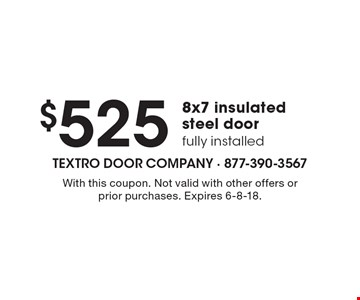 $525 8x7 insulated steel door fully installed. With this coupon. Not valid with other offers or prior purchases. Expires 6-8-18.