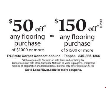$50 off* any flooring purchase of $1000 or more. $150 off* any flooring purchase of $1500 or more. *With coupon only. Not valid on sale items and excluding tax. Cannot combine with other discounts. Not valid on work in progress, completed work or on preparation or additional labor, material only. Offer expires 2-23-18. Go to LocalFlavor.com for more coupons.