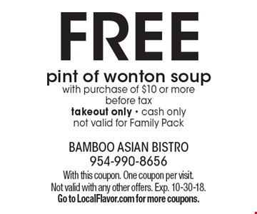 FREE pint of wonton soup with purchase of $10 or more before tax, takeout only - cash only, not valid for Family Pack. With this coupon. One coupon per visit. Not valid with any other offers. Exp. 10-30-18. Go to LocalFlavor.com for more coupons.