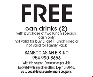 FREE can drinks (2) with purchase of two lunch specials, cash only, not valid for buy 5, get 1 lunch special, not valid for Family Pack. With this coupon. One coupon per visit. Not valid with any other offers. Exp. 10-30-18. Go to LocalFlavor.com for more coupons.