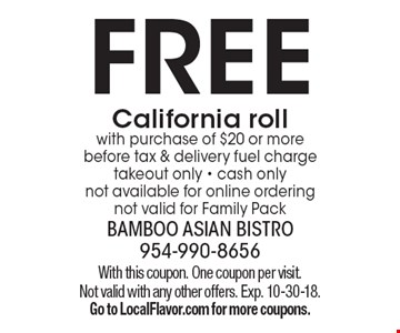 FREE California roll with purchase of $20 or more before tax & delivery fuel charge takeout only - cash only, not available for online ordering, not valid for Family Pack. With this coupon. One coupon per visit. Not valid with any other offers. Exp. 10-30-18. Go to LocalFlavor.com for more coupons.