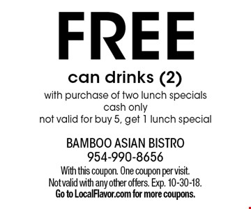 FREE can drinks (2) with purchase of two lunch specials cash only not valid for buy 5, get 1 lunch special. With this coupon. One coupon per visit. Not valid with any other offers. Exp. 10-30-18. Go to LocalFlavor.com for more coupons.