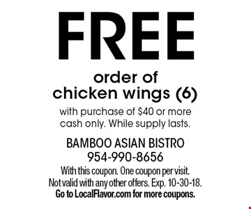 FREE order of chicken wings (6) with purchase of $40 or more cash only. While supply lasts. With this coupon. One coupon per visit. Not valid with any other offers. Exp. 10-30-18. Go to LocalFlavor.com for more coupons.