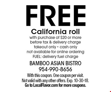 FREE California roll with purchase of $20 or more before tax & delivery charge takeout only - cash only not available for online ordering. FUEL: delivery fuel charge. With this coupon. One coupon per visit. Not valid with any other offers. Exp. 10-30-18. Go to LocalFlavor.com for more coupons.