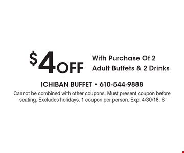 $4 Off With Purchase Of 2 Adult Buffets & 2 Drinks. Cannot be combined with other coupons. Must present coupon before seating. Excludes holidays. 1 coupon per person. Exp. 4/30/18. S