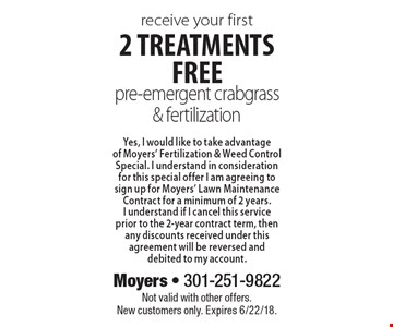 receive your first 2 treatments free pre-emergent crabgrass & fertilization Yes, I would like to take advantage of Moyers' Fertilization & Weed Control Special. I understand in consideration for this special offer I am agreeing to sign up for Moyers' Lawn Maintenance Contract for a minimum of 2 years.I understand if I cancel this service prior to the 2-year contract term, then any discounts received under this agreement will be reversed and debited to my account.. Not valid with other offers.New customers only. Expires 6/22/18.