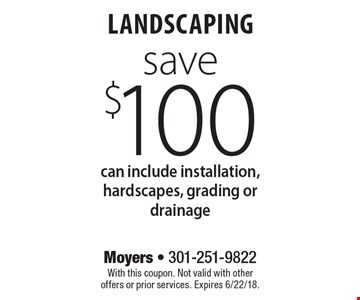 save $100 landscaping can include installation, hardscapes, grading or drainage. With this coupon. Not valid with other offers or prior services. Expires 6/22/18.