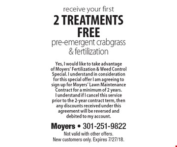 Receive your first 2 treatments free pre-emergent crabgrass & fertilization Yes, I would like to take advantage of Moyers' Fertilization & Weed Control Special. I understand in consideration for this special offer I am agreeing to sign up for Moyers' Lawn Maintenance Contract for a minimum of 2 years.I understand if I cancel this service prior to the 2-year contract term, then any discounts received under this agreement will be reversed and debited to my account. Not valid with other offers.New customers only. Expires 7/27/18.