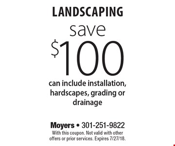 Save $100 landscaping can include installation, hardscapes, grading or drainage. With this coupon. Not valid with other offers or prior services. Expires 7/27/18.
