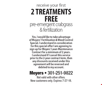 Receive your first 2 treatments free: pre-emergent crabgrass & fertilization Yes, I would like to take advantage of Moyers' Fertilization & Weed Control Special. I understand in consideration for this special offer I am agreeing to sign up for Moyers' Lawn Maintenance Contract for a minimum of 2 years. I understand if I cancel this service prior to the 2-year contract term, then any discounts received under this agreement will be reversed and debited to my account. Not valid with other offers. New customers only. Expires 7-27-18.