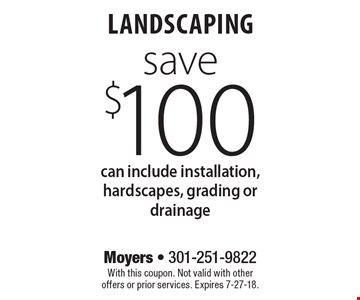 save $100 landscaping can include installation, hardscapes, grading or drainage. With this coupon. Not valid with other offers or prior services. Expires 7-27-18.