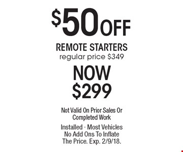 $50 Off Remote Starters regular price $349 Now $299. Not Valid On Prior Sales Or Completed Work Installed - Most Vehicles No Add Ons To Inflate The Price. Exp. 2/9/18.