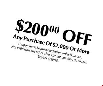 $200.00 OFF Any Purchase Of $2,000 Or More. Coupon must be presented when order is placed. Not valid with any other offer. Cannot combine discounts. Expires 6/30/18.