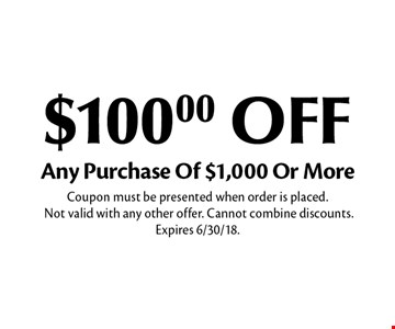 $100.00 OFF Any Purchase Of $1,000 Or More. Coupon must be presented when order is placed. Not valid with any other offer. Cannot combine discounts. Expires 6/30/18.