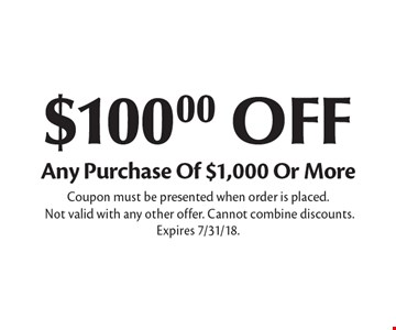 $100.00 OFF Any Purchase Of $1,000 Or More. Coupon must be presented when order is placed. Not valid with any other offer. Cannot combine discounts. Expires 7/31/18.