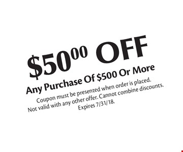 $50.00 OFF Any Purchase Of $500 Or More. Coupon must be presented when order is placed. Not valid with any other offer. Cannot combine discounts. Expires 7/31/18.