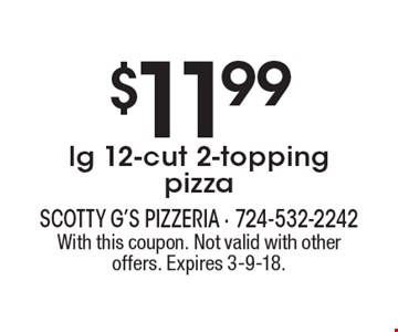 $11.99 lg 12-cut 2-topping pizza. With this coupon. Not valid with other offers. Expires 3-9-18.