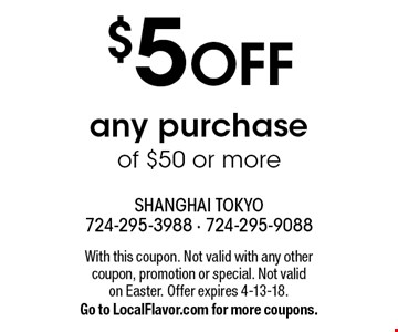 $5 OFF any purchase of $50 or more. With this coupon. Not valid with any other coupon, promotion or special. Not valid on Easter. Offer expires 4-13-18. Go to LocalFlavor.com for more coupons.