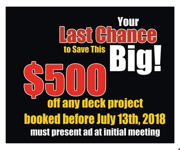 $500 off any deck project booked before July 13th, 2018. Must present ad at initial meeting.