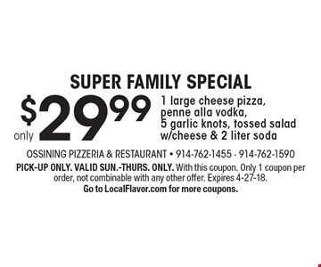 SUPER FAMILY SPECIAL only $29.99 1 large cheese pizza, penne alla vodka, 5 garlic knots, tossed salad w/cheese & 2 liter soda. PICK-UP ONLY. VALID SUN.-THURS. ONLY. With this coupon. Only 1 coupon per order, not combinable with any other offer. Expires 4-27-18. Go to LocalFlavor.com for more coupons.