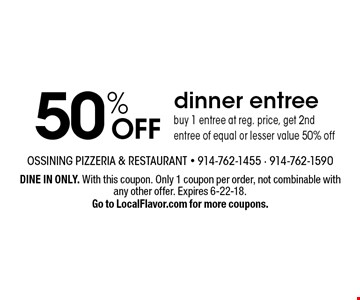 50% OFF dinner entree buy 1 entree at reg. price, get 2nd entree of equal or lesser value 50% off. DINE IN ONLY. With this coupon. Only 1 coupon per order, not combinable with any other offer. Expires 6-22-18. Go to LocalFlavor.com for more coupons.