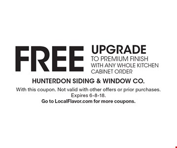 FREE UPGRADE TO PREMIUM FINISH WITH ANY WHOLE KITCHEN CABINET ORDER. With this coupon. Not valid with other offers or prior purchases. Expires 6-8-18. Go to LocalFlavor.com for more coupons.