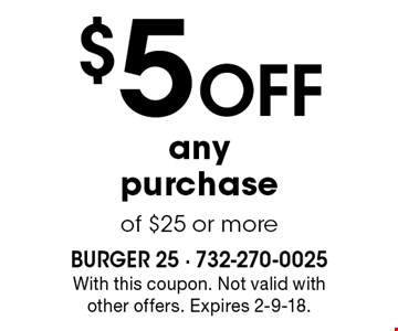 $5 Off any purchase of $25 or more. With this coupon. Not valid with other offers. Expires 2-9-18.