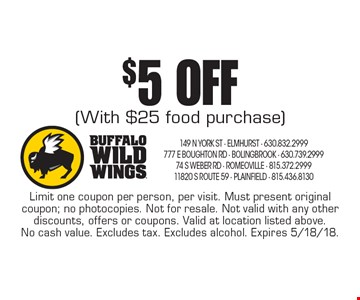 $5 OFF (With $25 food purchase). Limit one coupon per person, per visit. Must present original coupon; no photocopies. Not for resale. Not valid with any other discounts, offers or coupons. Valid at location listed above. No cash value. Excludes tax. Excludes alcohol. Expires 5/18/18.