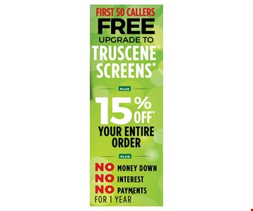 First 50 Callers Free Upgrade To Truscene Screens Plus 15% Off Your Entire Order Plus No Money Down No Payments No Interest For 1 Year