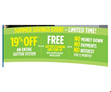 19% off an entire gutter system plus free gutter cleaning and tune up with Gutter Helmet installation and No Money Down, No Payments, No Interest for 12 months. Void where prohibited by law. Promotions may not be combined or used with prior purchases. Customer will receive 19% off total list purchase price. Promotion to be applied by sales representative at time of contract execution with 75 foot minimum purchase. Available at time of initial visit only. Expires 07/9/18. (t) No Money Down, No Interest, No Payments applies if the balance is paid in full within 12 months.