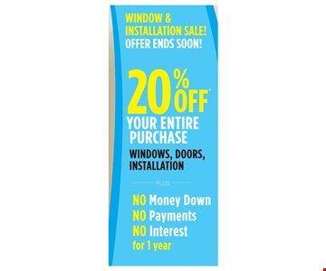 20% Off Your Entire Purchase Windows, Doors, Installation. Plus No Money Down, No Payments, No Interest for 1 year. Void where prohibited by law. Promotions may not be combined or used with prior purchases. Customer will receive 20% off list price for each window or door purchased. Promotion to be applied by sales representative at time of contract execution with 8 window minimum purchase. Available