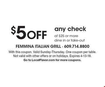 $5 Off any check of $25 or more. Dine in or take-out. With this coupon. Valid Sunday-Thursday. One coupon per table. Not valid with other offers or on holidays. Expires 4-13-18. Go to LocalFlavor.com for more coupons.