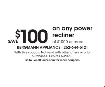 Save $100 on any power recliner of $1000 or more. With this coupon. Not valid with other offers or prior purchases. Expires 6-29-18. Go to LocalFlavor.com for more coupons.