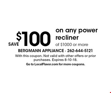save $100 on any power recliner of $1000 or more. With this coupon. Not valid with other offers or prior purchases. Expires 8-10-18. Go to LocalFlavor.com for more coupons.