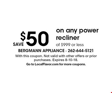 save $50 on any power recliner of $999 or less. With this coupon. Not valid with other offers or prior purchases. Expires 8-10-18. Go to LocalFlavor.com for more coupons.