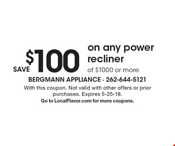 Save $100 on any power recliner of $1000 or more. With this coupon. Not valid with other offers or prior purchases. Expires 5-25-18. Go to LocalFlavor.com for more coupons.