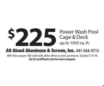 $225 Power Wash Pool Cage & Deck up to 1500 sq. ft. With this coupon. Not valid with other offers or prior purchases. Expires 5-4-18. Go to LocalFlavor.com for more coupons.