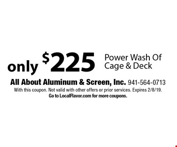 Only $225 Power Wash Of Cage & Deck. With this coupon. Not valid with other offers or prior services. Expires 2/8/19. Go to LocalFlavor.com for more coupons.