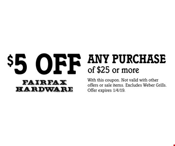 $5 off any purchase of $25 or more. With this coupon. Not valid with other offers or sale items. Excludes Weber Grills. Offer expires 1/4/19.