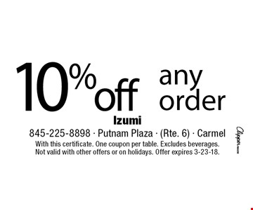 10% off any order. With this certificate. One coupon per table. Excludes beverages. Not valid with other offers or on holidays. Offer expires 3-23-18.
