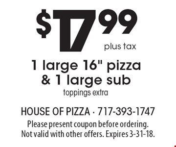 $17.99 plus tax 1 large 16 inch pizza & 1 large sub. Toppings extra. Please present coupon before ordering. Not valid with other offers. Expires 3-31-18.