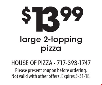$13.99 large 2-topping pizza. Please present coupon before ordering. Not valid with other offers. Expires 3-31-18.