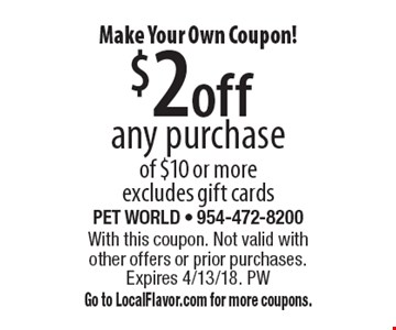 Make Your Own Coupon! $2 off any purchase of $10 or more. Excludes gift cards. With this coupon. Not valid with other offers or prior purchases. Expires 4/13/18. PW. Go to LocalFlavor.com for more coupons.